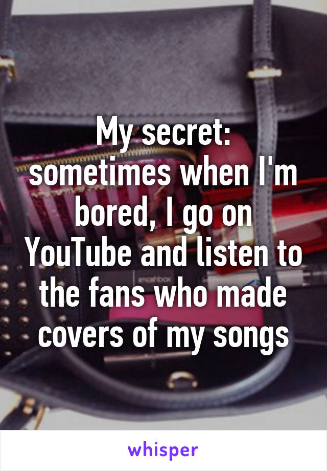 My secret: sometimes when I'm bored, I go on YouTube and listen to the fans who made covers of my songs