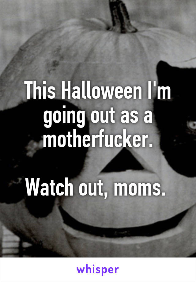 This Halloween I'm going out as a motherfucker.  Watch out, moms.
