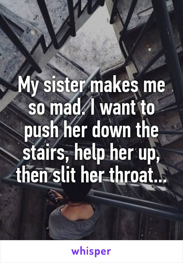 My sister makes me so mad. I want to push her down the stairs, help her up, then slit her throat...