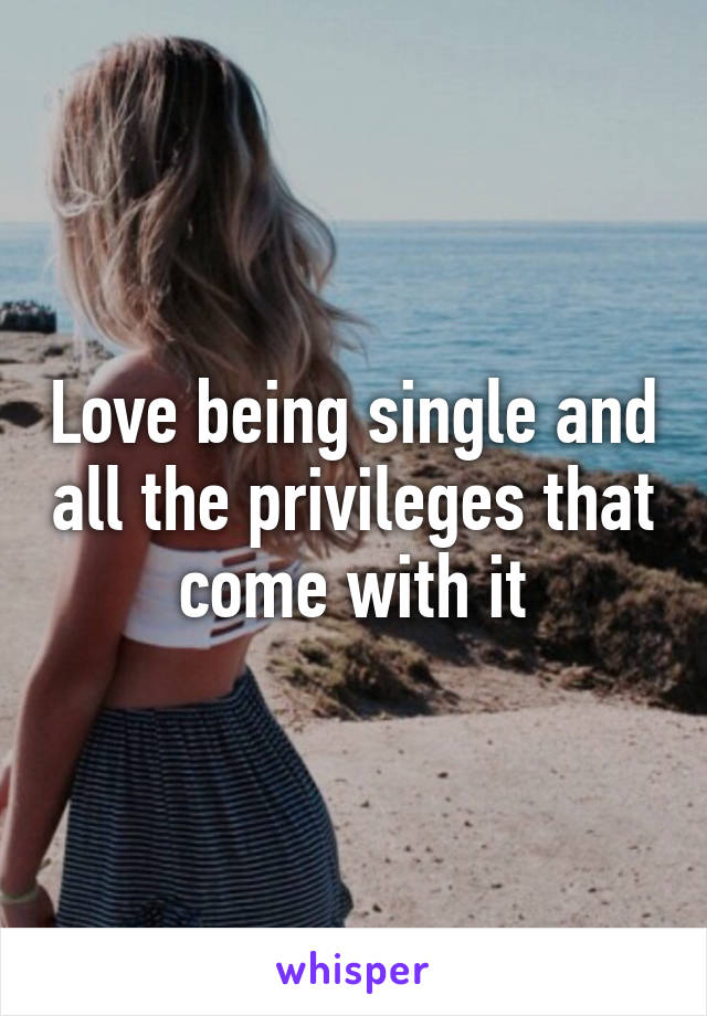 Love being single and all the privileges that come with it