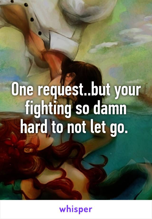 One request..but your fighting so damn hard to not let go.