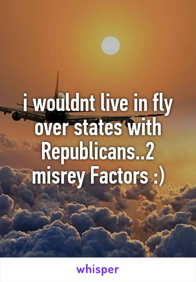 i wouldnt live in fly over states with Republicans..2 misrey Factors :)