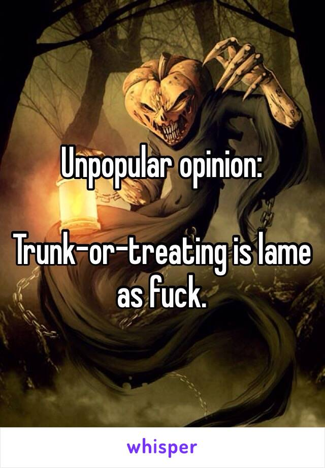 Unpopular opinion:  Trunk-or-treating is lame as fuck.