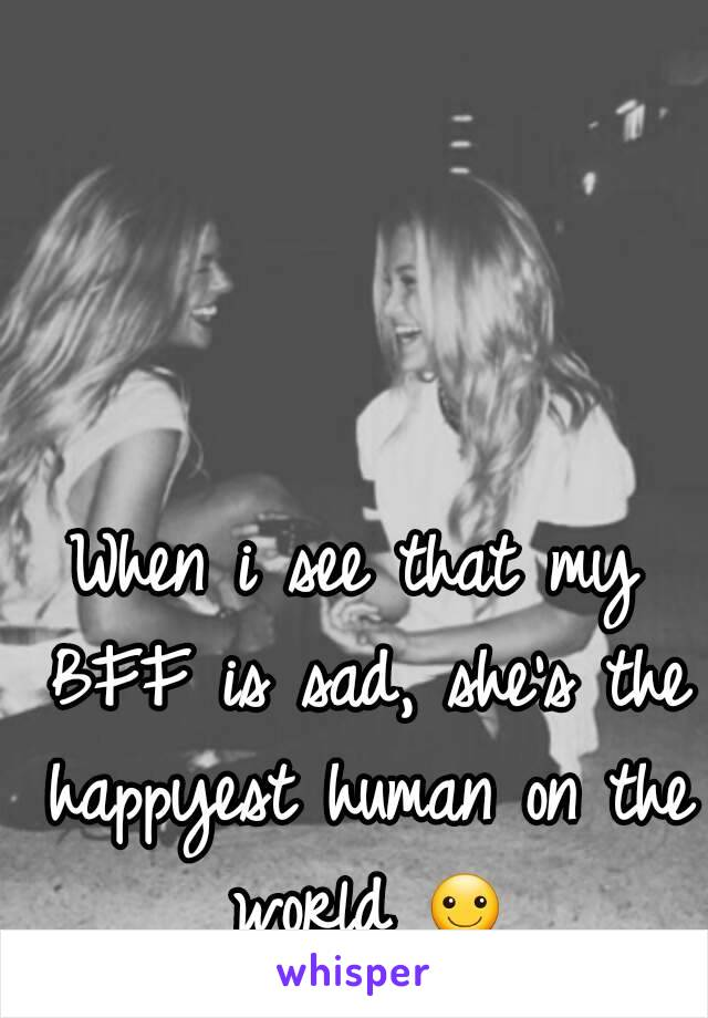 When i see that my BFF is sad, she's the happyest human on the world ☺