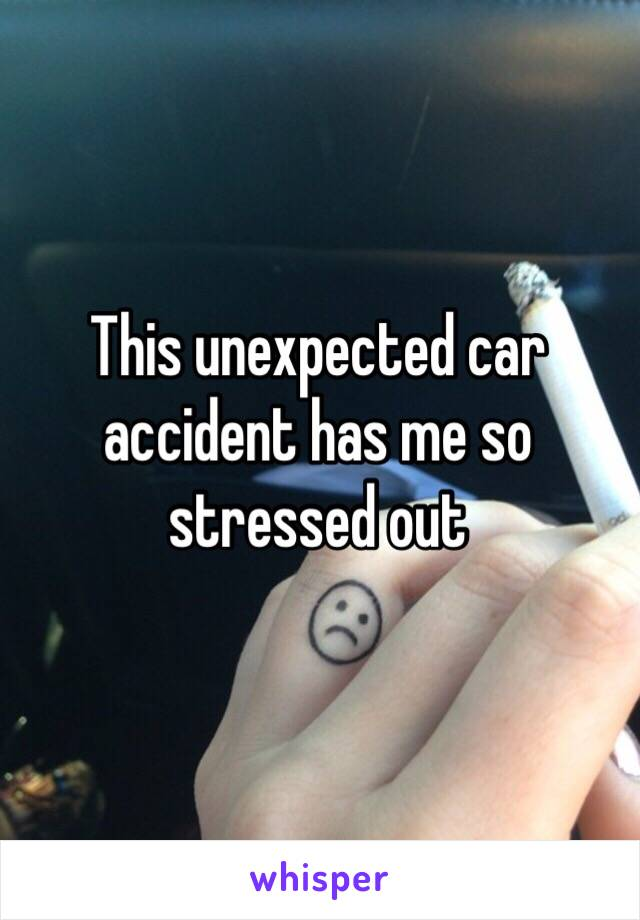This unexpected car accident has me so stressed out