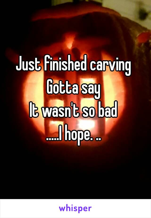Just finished carving  Gotta say  It wasn't so bad  .....I hope. ..