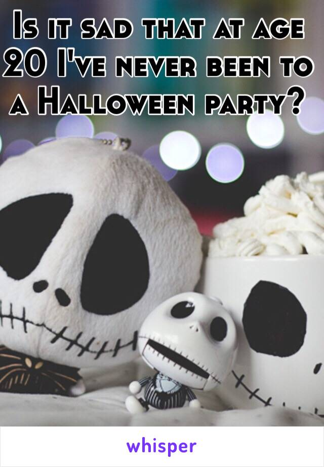 Is it sad that at age 20 I've never been to a Halloween party?