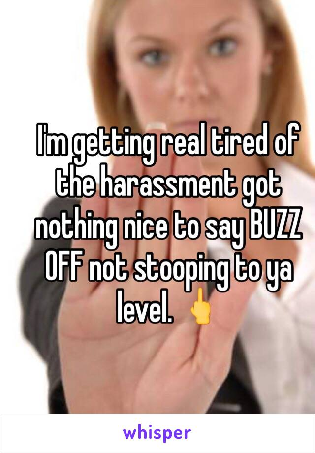 I'm getting real tired of the harassment got nothing nice to say BUZZ OFF not stooping to ya level. 🖕