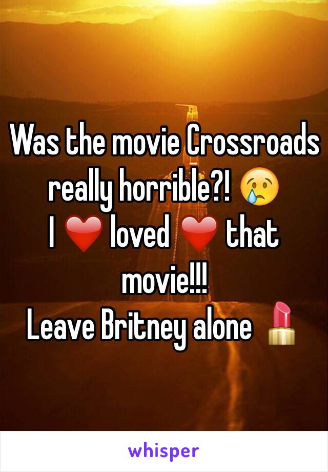 Was the movie Crossroads really horrible?! 😢 I ❤️ loved ❤️ that movie!!! Leave Britney alone 💄