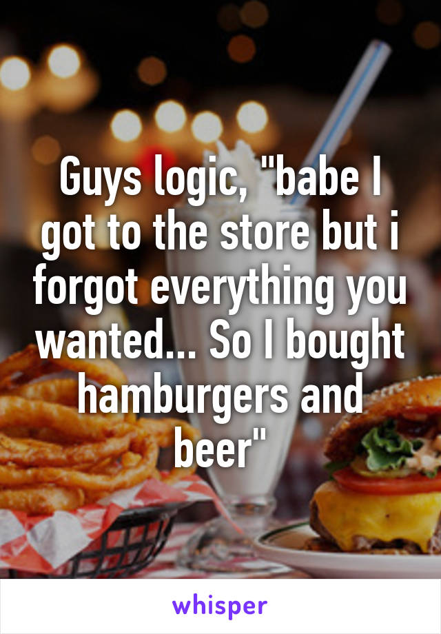 """Guys logic, """"babe I got to the store but i forgot everything you wanted... So I bought hamburgers and beer"""""""