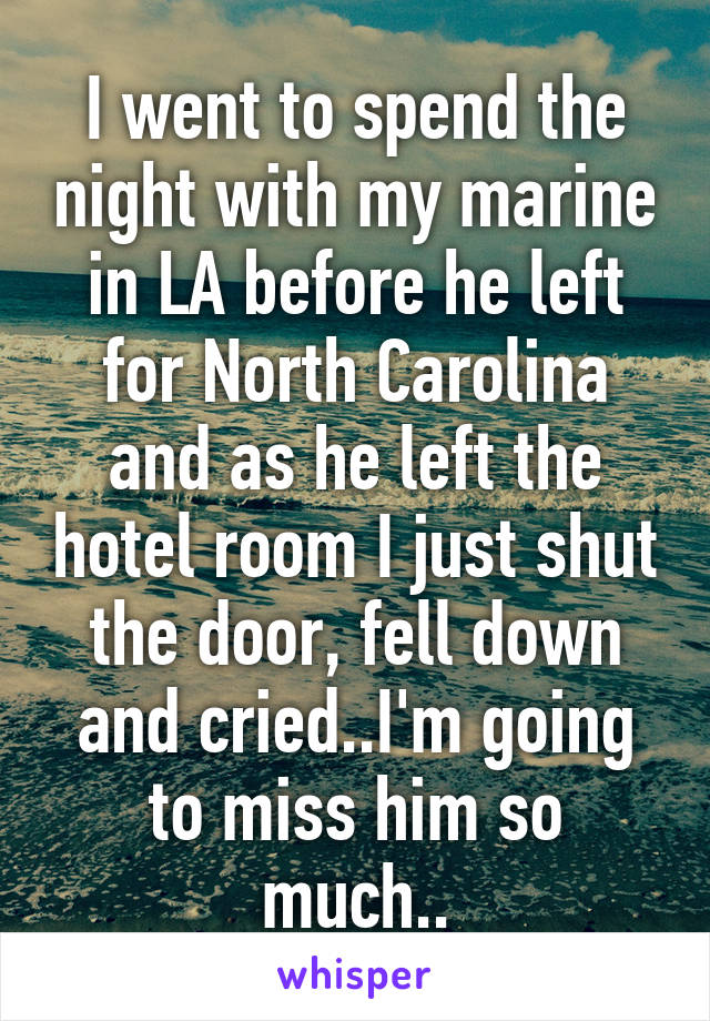 I went to spend the night with my marine in LA before he left for North Carolina and as he left the hotel room I just shut the door, fell down and cried..I'm going to miss him so much..