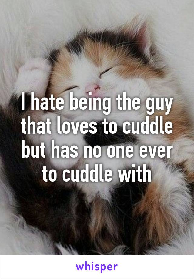 I hate being the guy that loves to cuddle but has no one ever to cuddle with