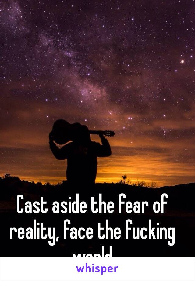 Cast aside the fear of reality, face the fucking world