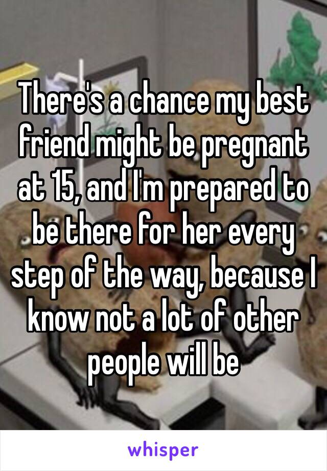 There's a chance my best friend might be pregnant at 15, and I'm prepared to be there for her every step of the way, because I know not a lot of other people will be
