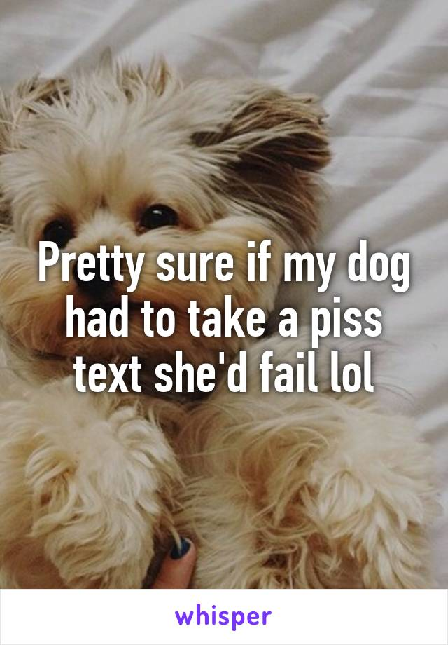 Pretty sure if my dog had to take a piss text she'd fail lol