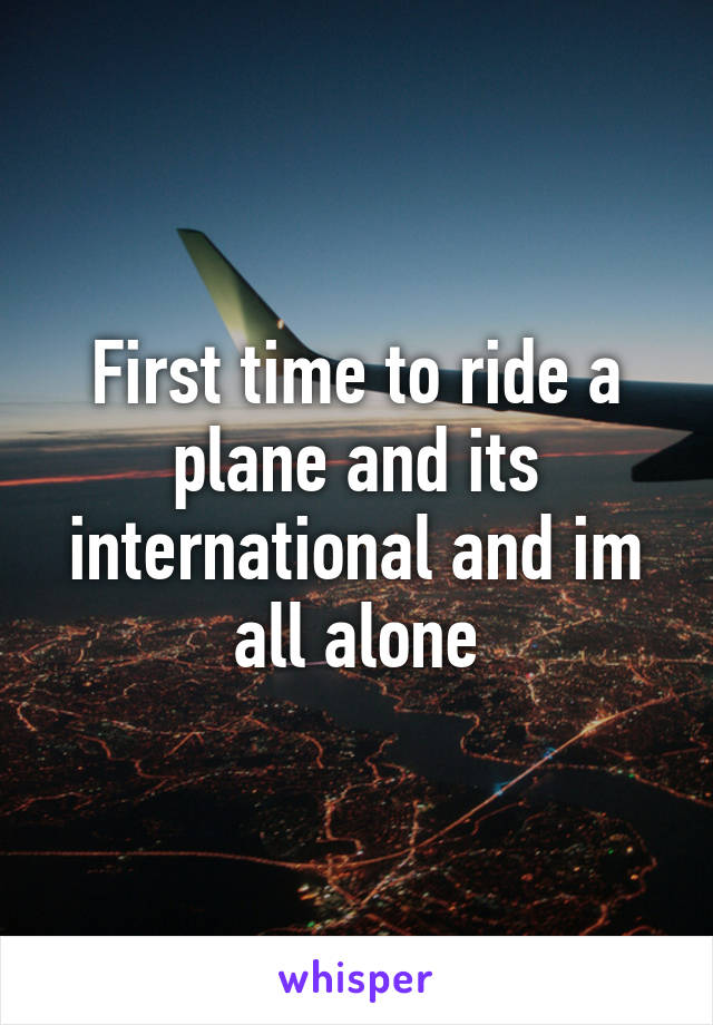 First time to ride a plane and its international and im all alone