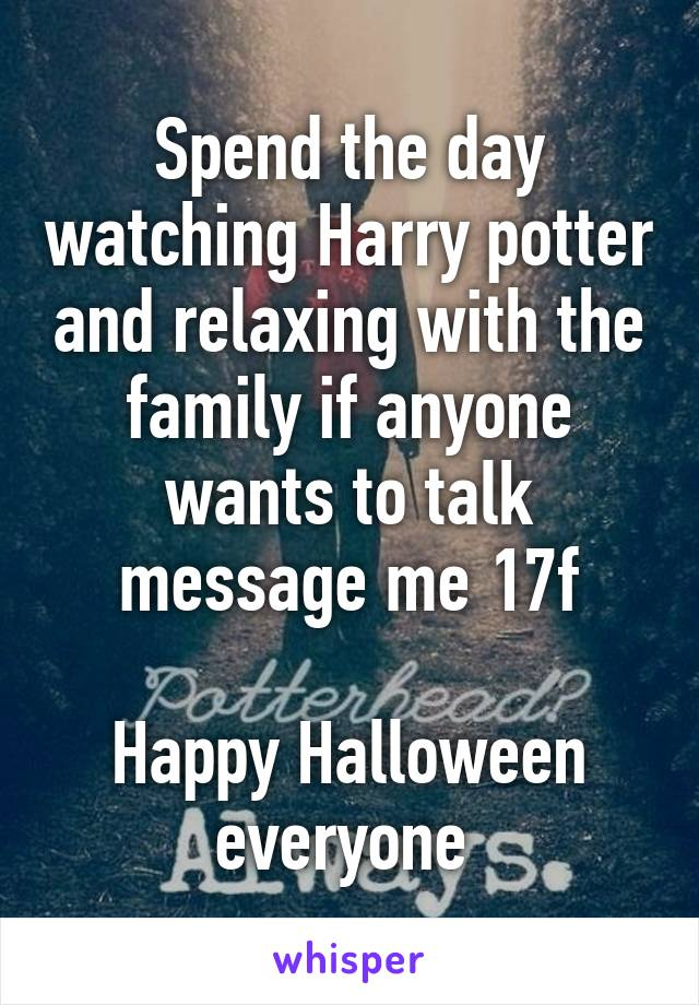 Spend the day watching Harry potter and relaxing with the family if anyone wants to talk message me 17f  Happy Halloween everyone