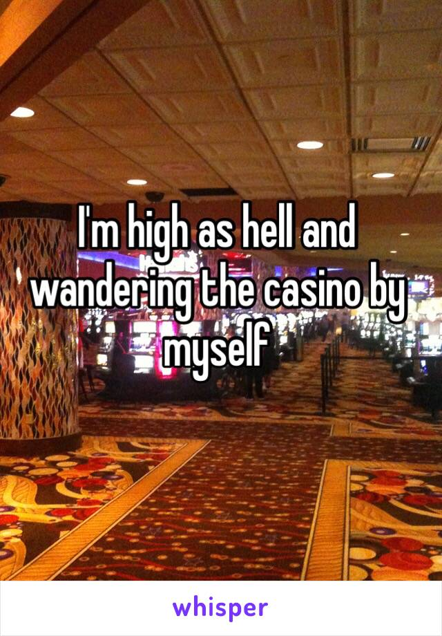 I'm high as hell and wandering the casino by myself
