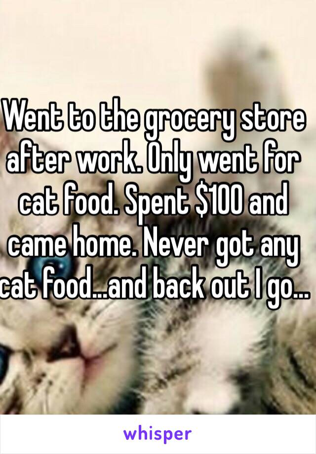 Went to the grocery store after work. Only went for cat food. Spent $100 and came home. Never got any cat food...and back out I go...