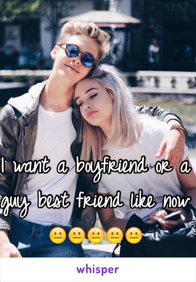 I want a boyfriend or a guy best friend like now 😐😐😐😐😐