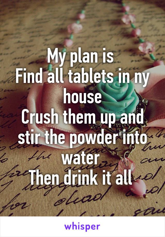 My plan is  Find all tablets in ny house Crush them up and stir the powder into water  Then drink it all