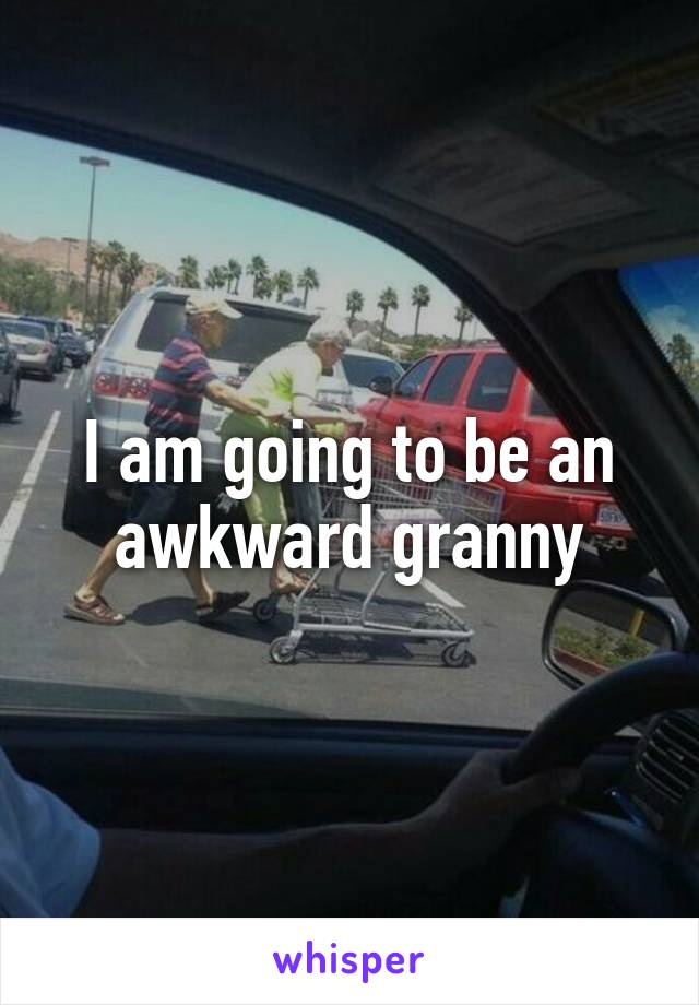 I am going to be an awkward granny