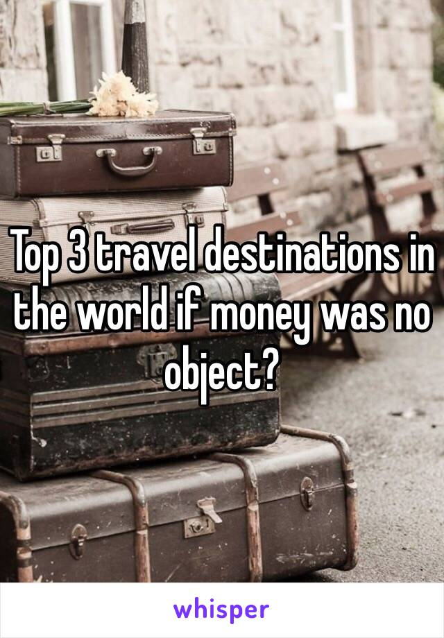 Top 3 travel destinations in the world if money was no object?