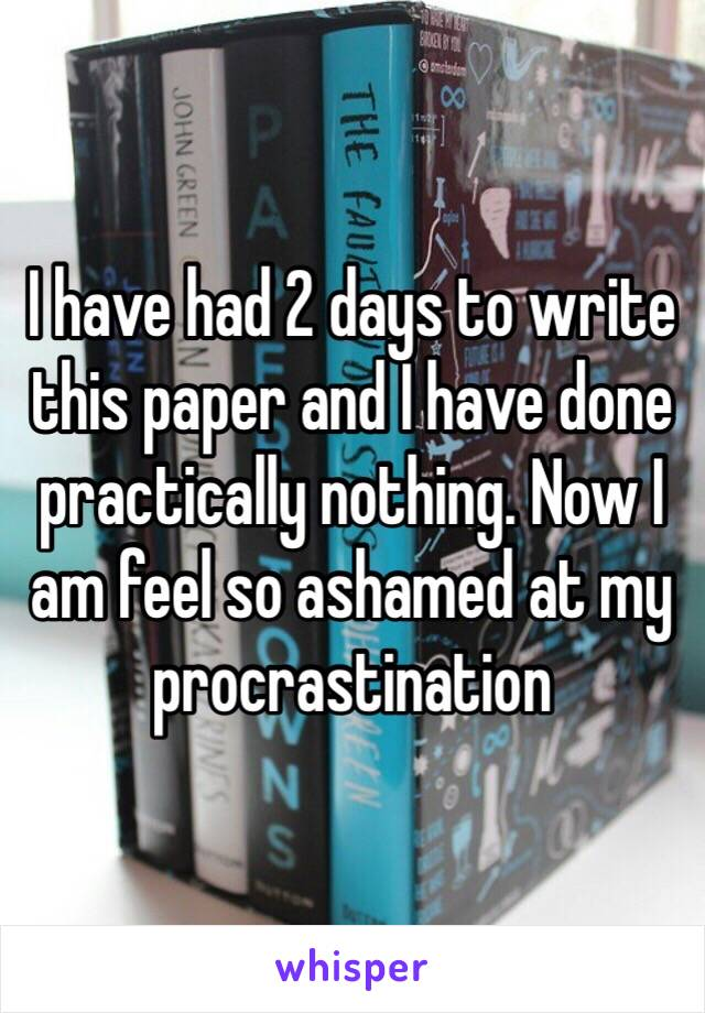 I have had 2 days to write this paper and I have done practically nothing. Now I am feel so ashamed at my procrastination