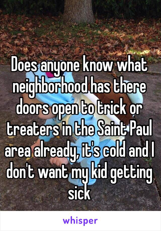 Does anyone know what neighborhood has there doors open to trick or treaters in the Saint Paul area already, it's cold and I don't want my kid getting sick