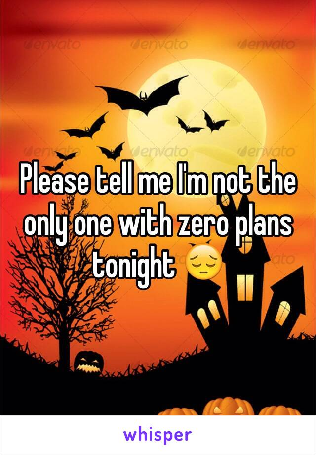 Please tell me I'm not the only one with zero plans tonight 😔