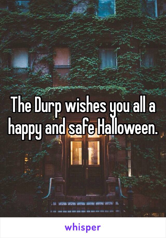The Durp wishes you all a happy and safe Halloween.