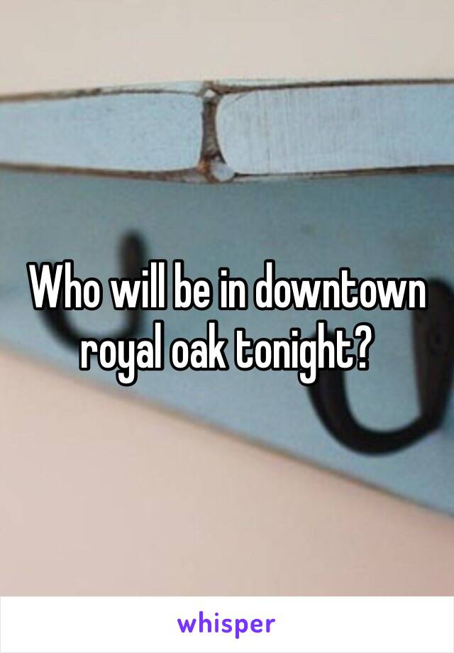 Who will be in downtown royal oak tonight?