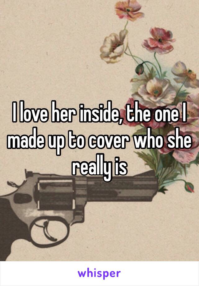 I love her inside, the one I made up to cover who she really is