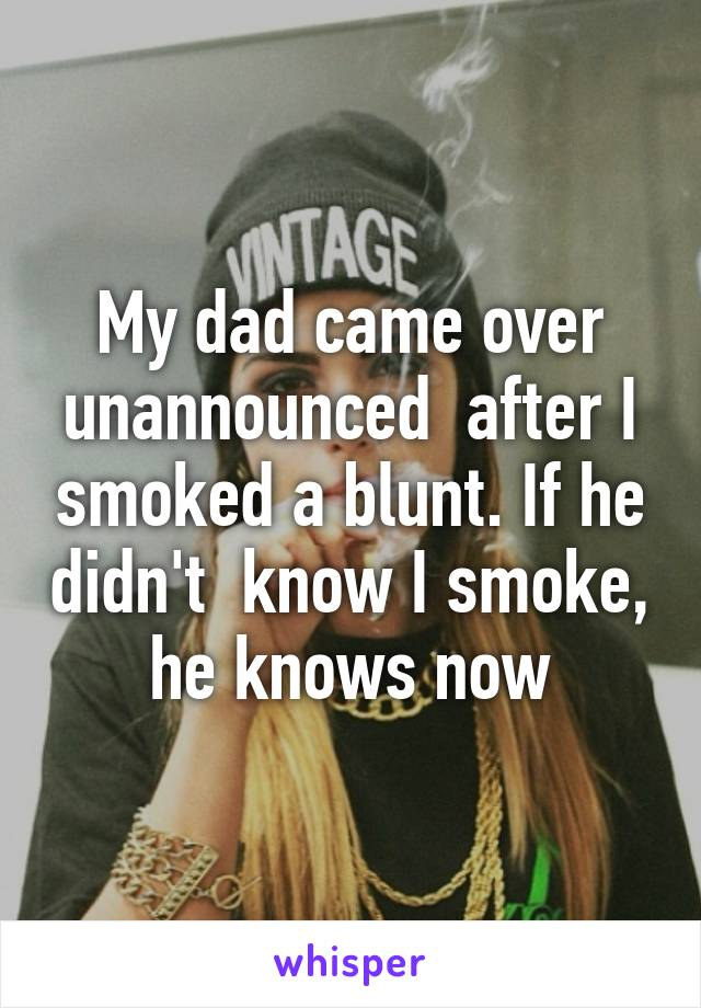 My dad came over unannounced  after I smoked a blunt. If he didn't  know I smoke, he knows now