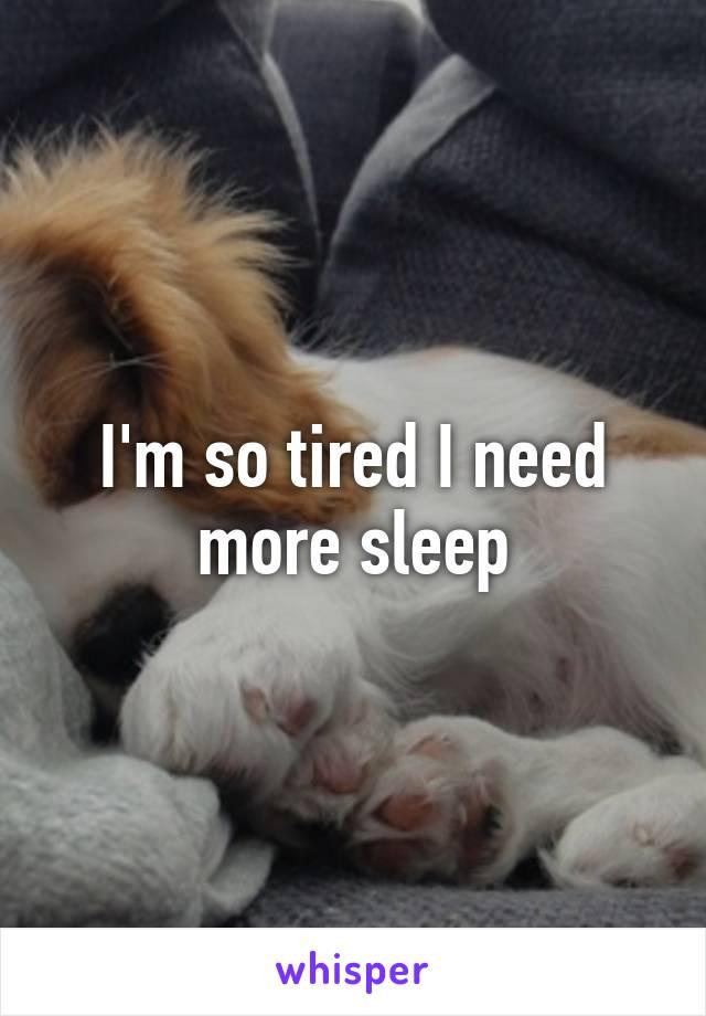 I'm so tired I need more sleep