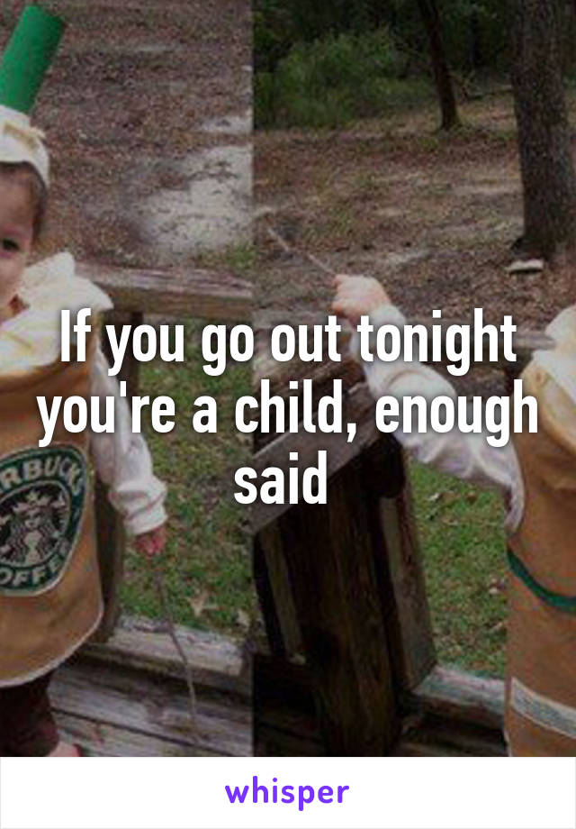 If you go out tonight you're a child, enough said