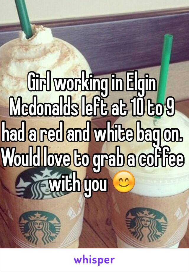 Girl working in Elgin Mcdonalds left at 10 to 9 had a red and white bag on. Would love to grab a coffee with you 😊