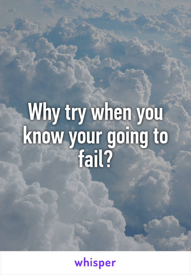 Why try when you know your going to fail?