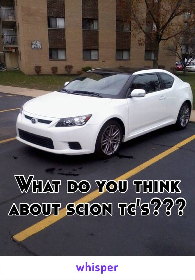 What do you think about scion tc's???
