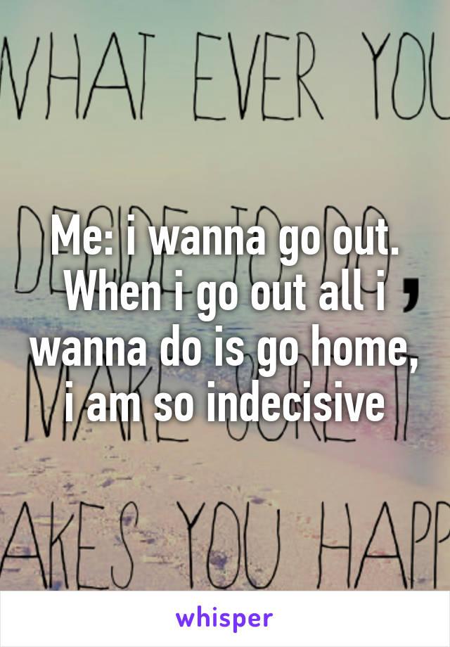 Me: i wanna go out. When i go out all i wanna do is go home, i am so indecisive