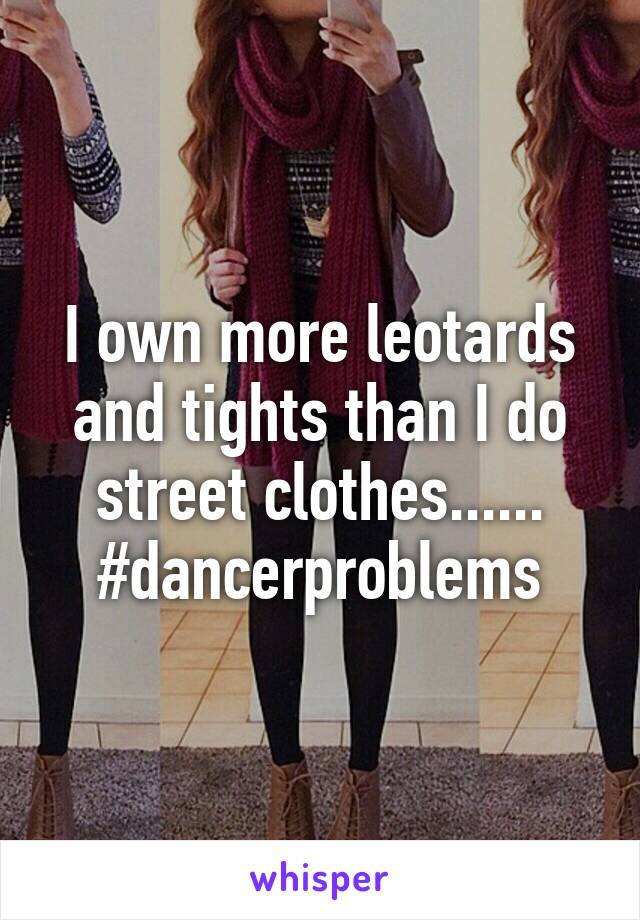 I own more leotards and tights than I do street clothes...... #dancerproblems