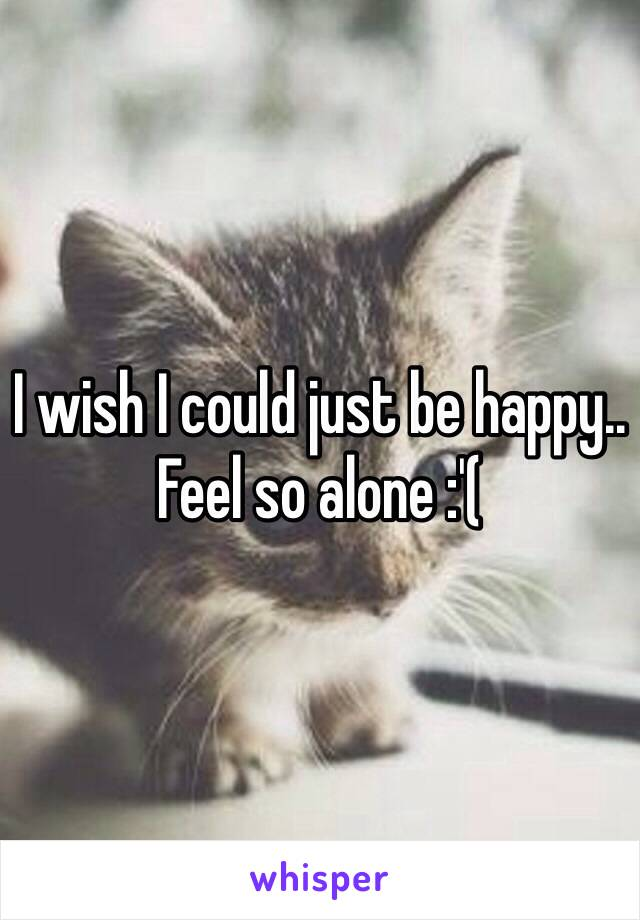I wish I could just be happy.. Feel so alone :'(