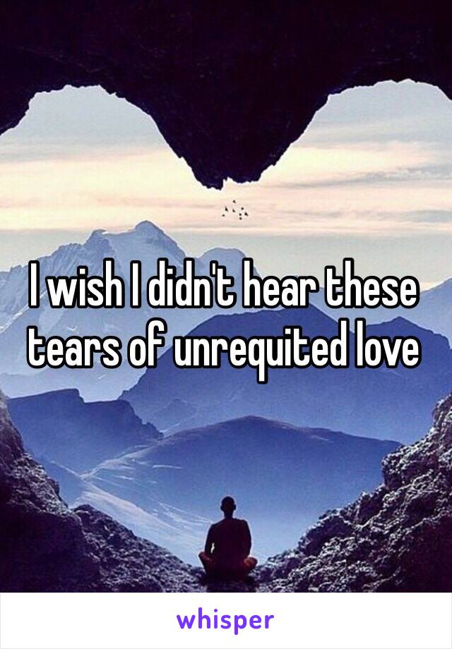 I wish I didn't hear these tears of unrequited love