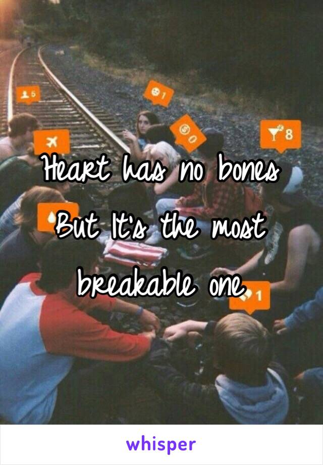 Heart has no bones  But It's the most breakable one
