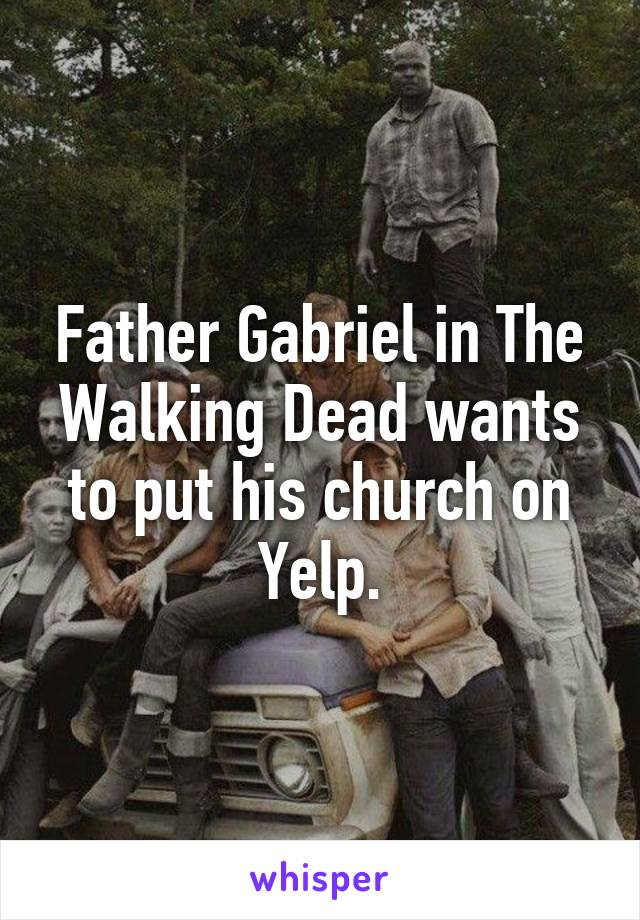 Father Gabriel in The Walking Dead wants to put his church on Yelp.