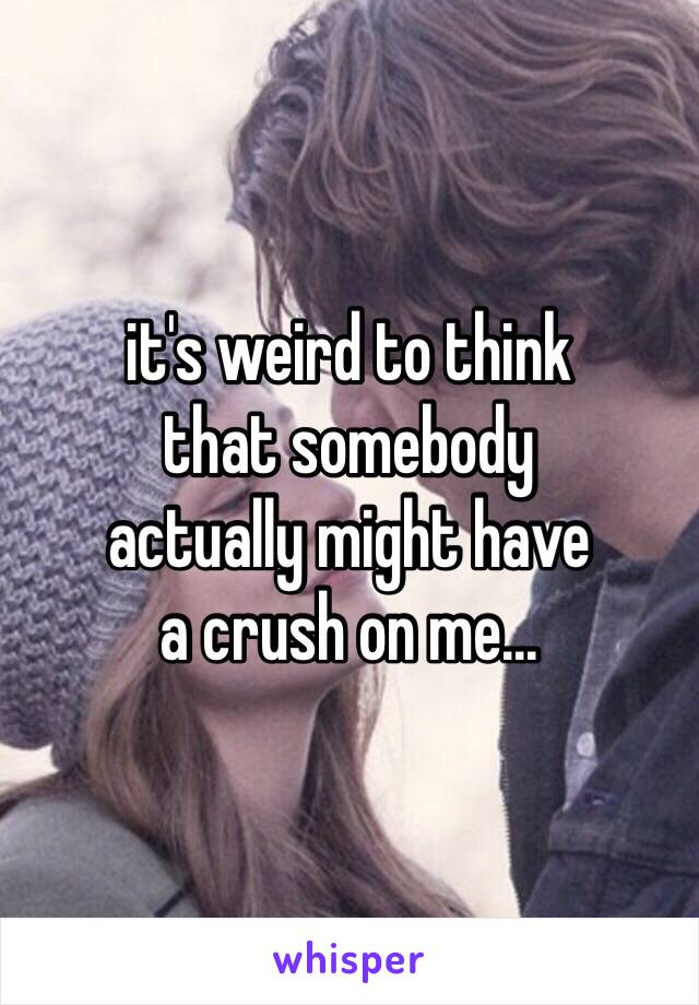 it's weird to think that somebody  actually might have a crush on me...