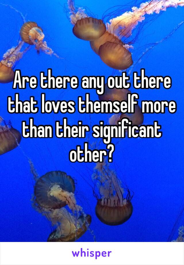 Are there any out there that loves themself more than their significant other?