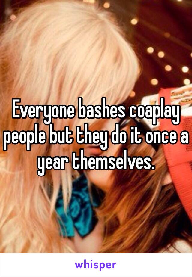 Everyone bashes coaplay people but they do it once a year themselves.