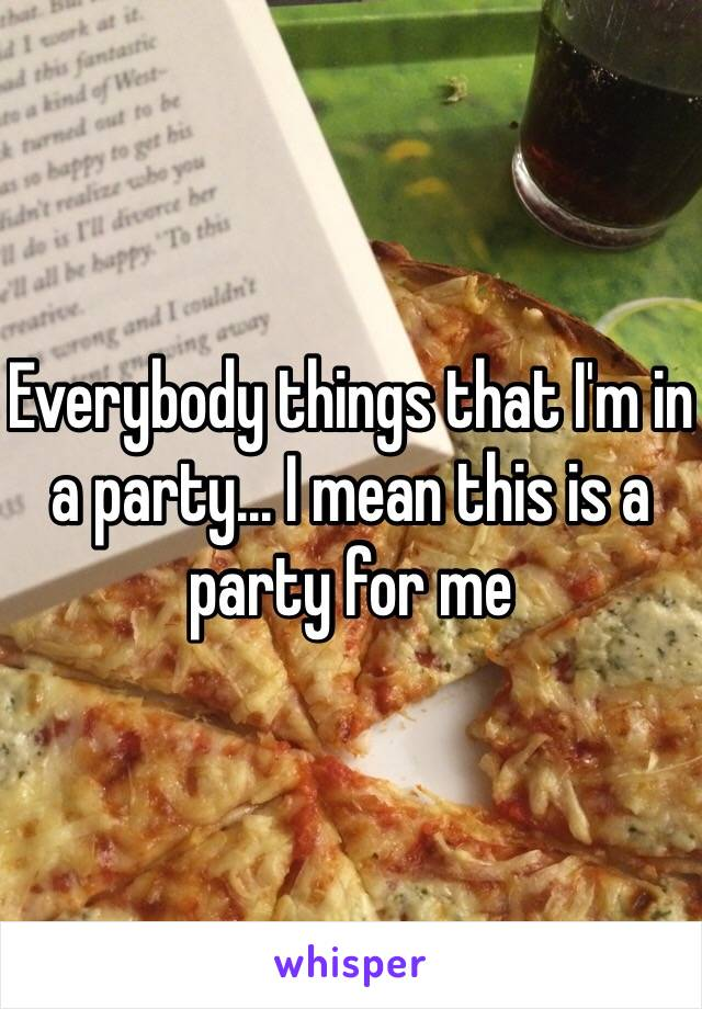 Everybody things that I'm in a party... I mean this is a party for me
