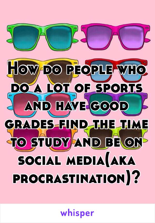 How do people who do a lot of sports and have good grades find the time to study and be on social media(aka procrastination)?